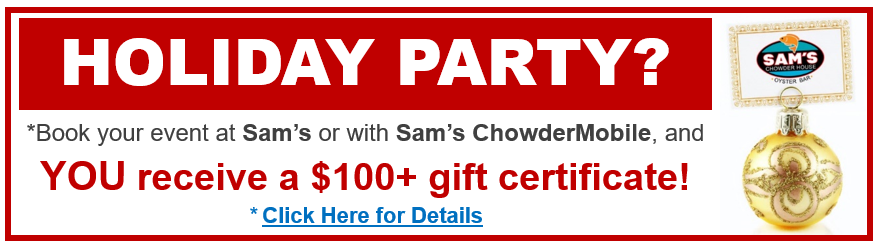 Holiday Party? Book your event at Sam's Chowder House or with Sam's ChowderMobile and you receive a $100+ gift certificate. Click for details.