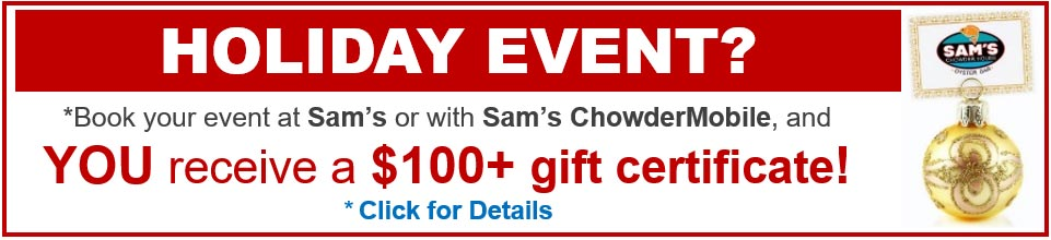 Planning a holiday event? Book your event at Sam's or with Sam's ChowderMobile and YOU receive a $100+ gift certificate! Click for details